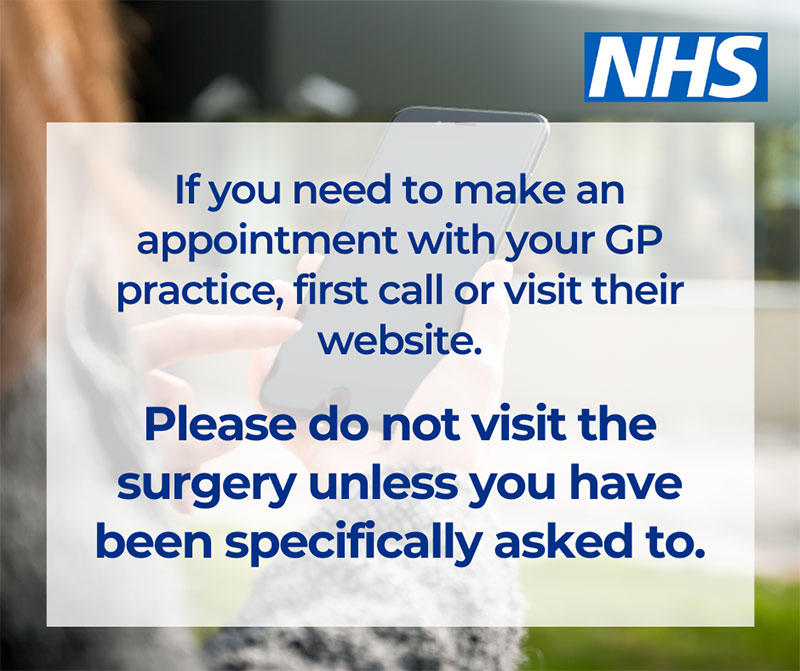 If you need to make an appointment with your GP practice first call or visit their website. Please do not visit the surgery unless you have been specifically asked to.